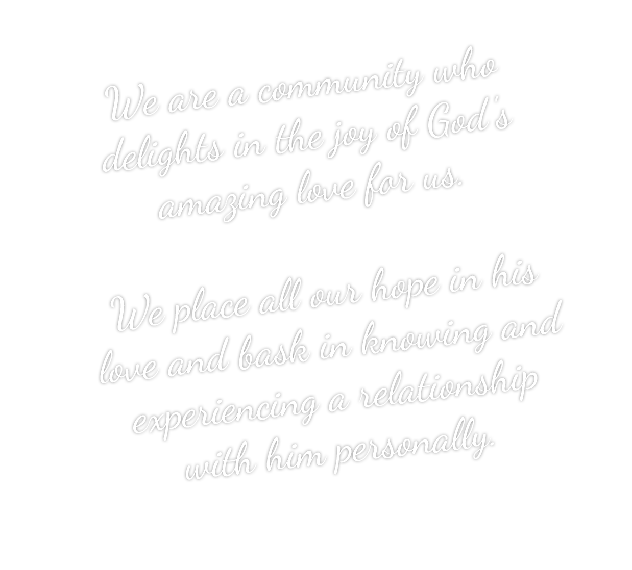 We are a community who delights in the joy of God's amazing love for us. We place all our hope in his love and bask in knowing and experiencing a relationship with Him personally.